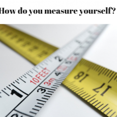 How do you measure yourself?